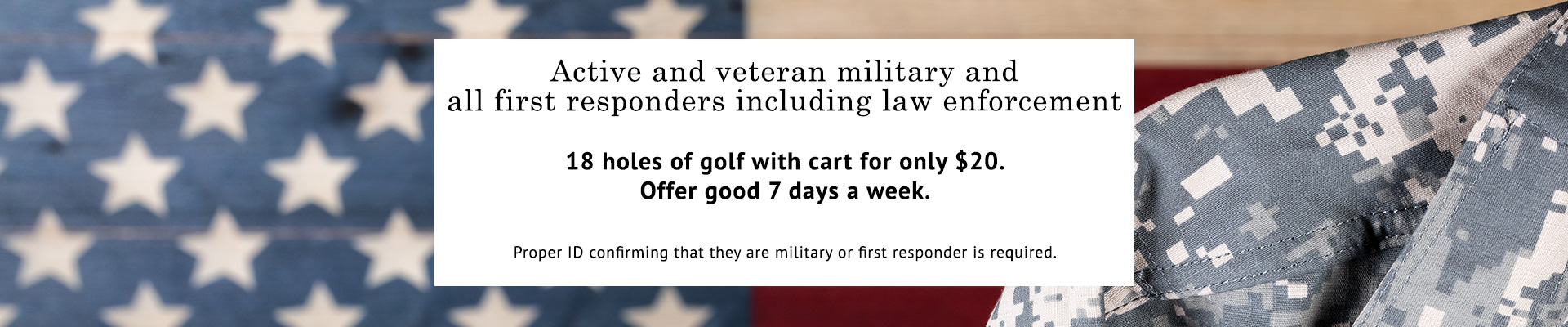 Active and veteran military and all first responders. 18 holes of golf $20